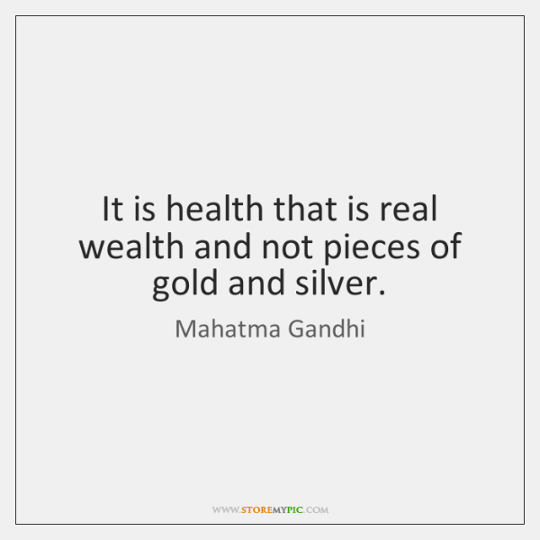 It is health that is real wealth and not pieces of gold ...