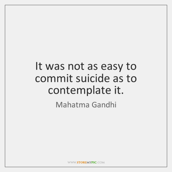 It was not as easy to commit suicide as to contemplate it.