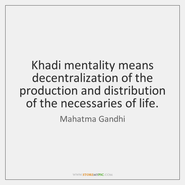 Khadi mentality means decentralization of the production and distribution of the necessaries ...