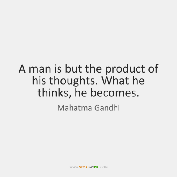 A man is but the product of his thoughts. What he thinks, ...