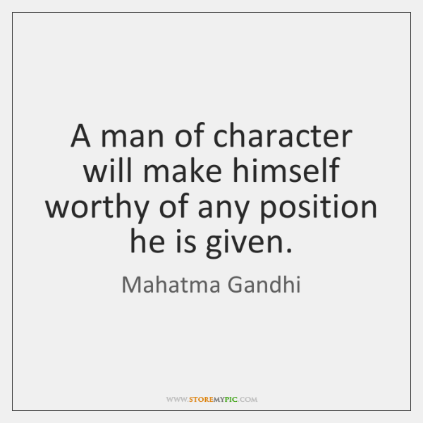 A man of character will make himself worthy of any position he ...