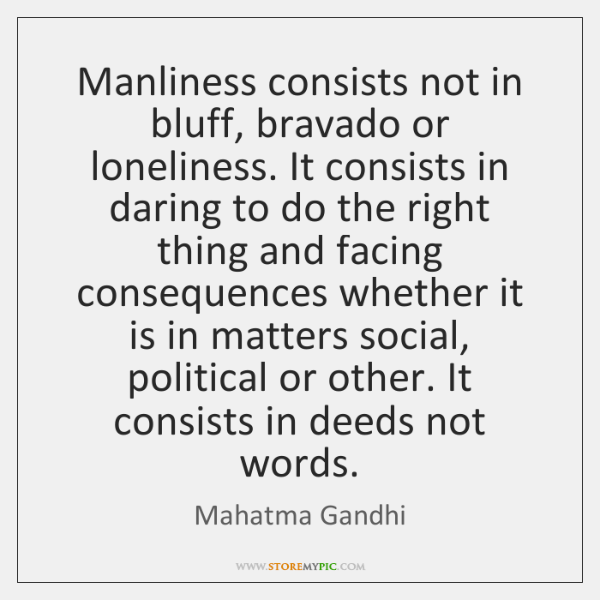 Manliness consists not in bluff, bravado or loneliness. It consists in daring ...