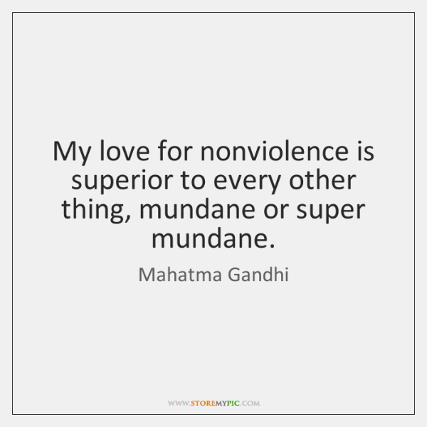 My love for nonviolence is superior to every other thing, mundane or ...