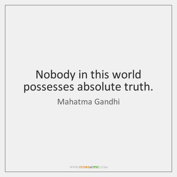 Nobody in this world possesses absolute truth.