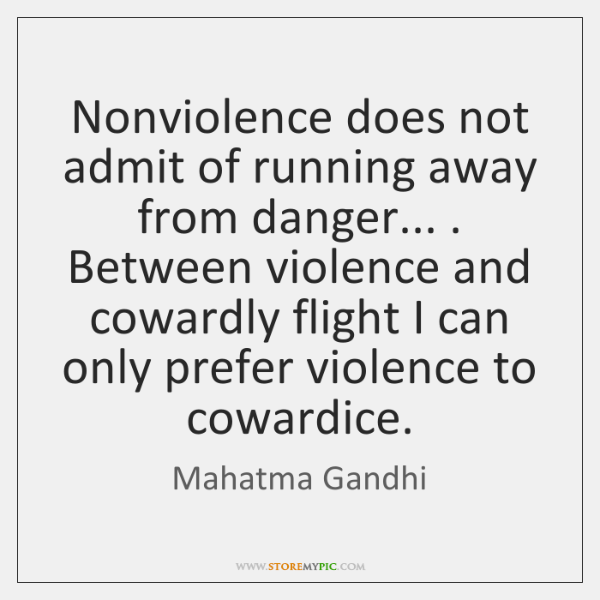 Nonviolence does not admit of running away from danger... . Between violence and ...