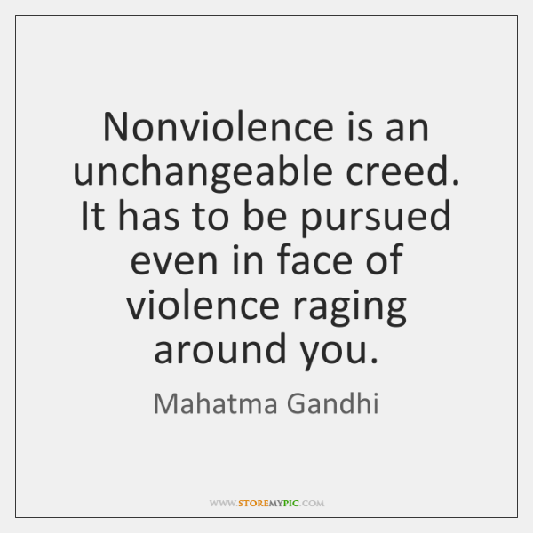 Nonviolence is an unchangeable creed. It has to be pursued even in ...
