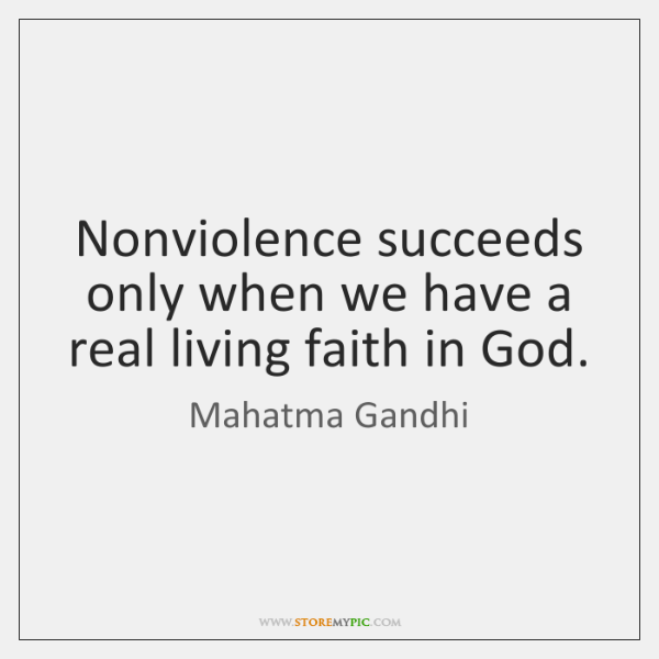 Nonviolence succeeds only when we have a real living faith in God.