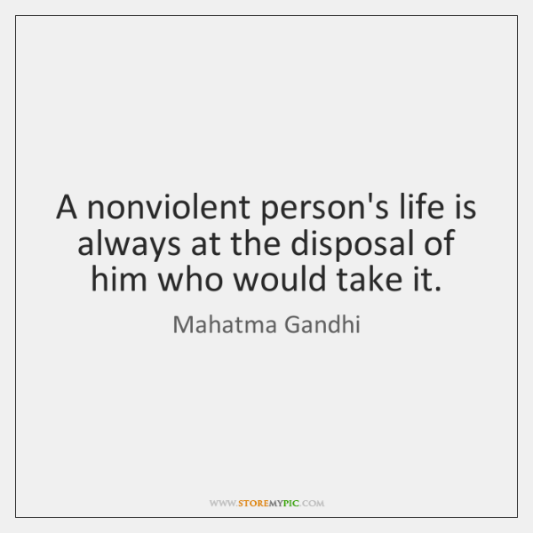 A nonviolent person's life is always at the disposal of him who ...