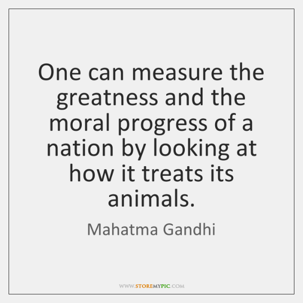 One can measure the greatness and the moral progress of a nation ...