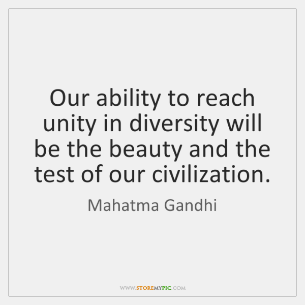 Our ability to reach unity in diversity will be the beauty and ...