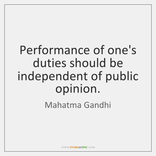 Performance of one's duties should be independent of public opinion.