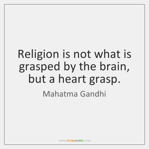Religion is not what is grasped by the brain, but a heart ...