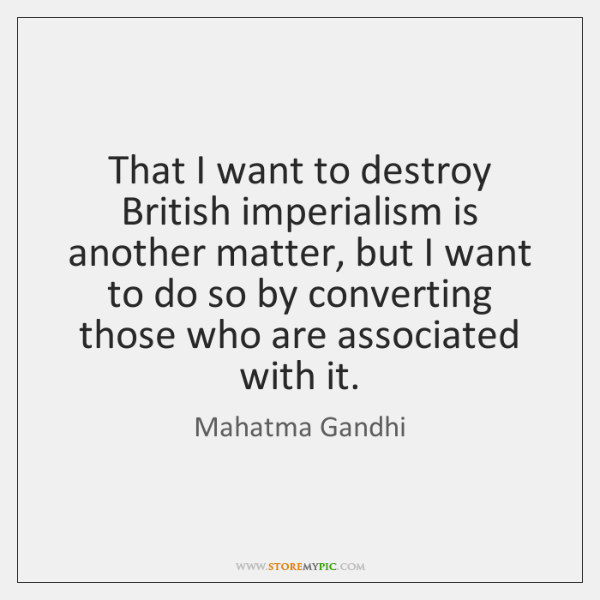 That I want to destroy British imperialism is another matter, but I ...
