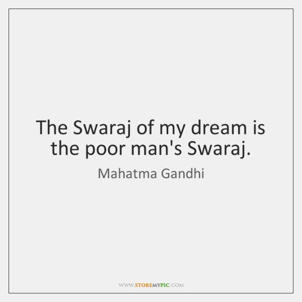 The Swaraj of my dream is the poor man's Swaraj.