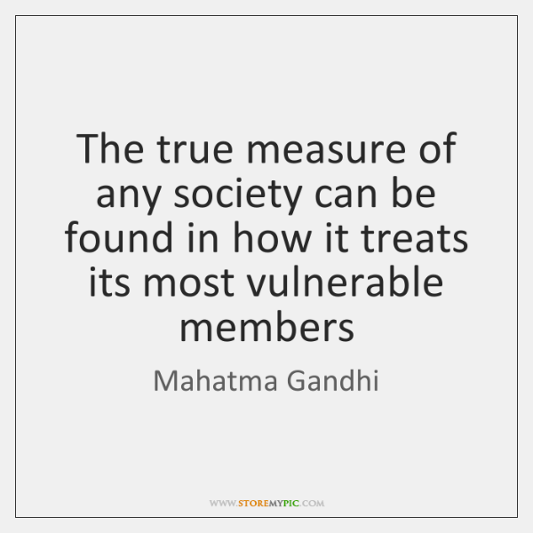 The true measure of any society can be found in how it ...