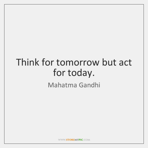 Think for tomorrow but act for today.