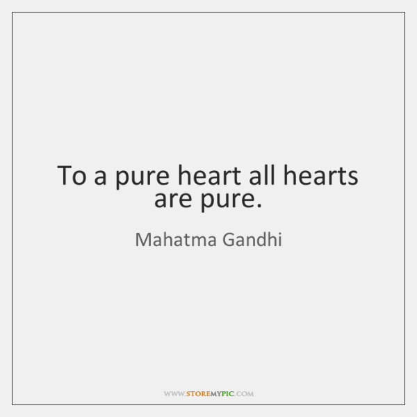 To a pure heart all hearts are pure.