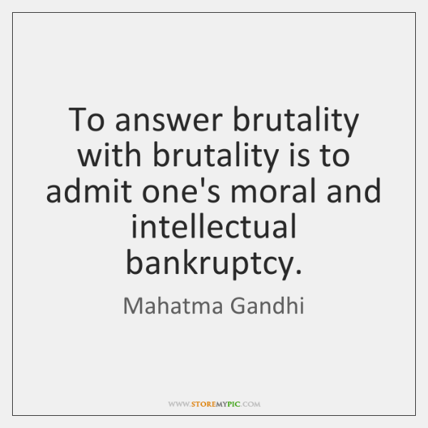 To answer brutality with brutality is to admit one's moral and intellectual ...