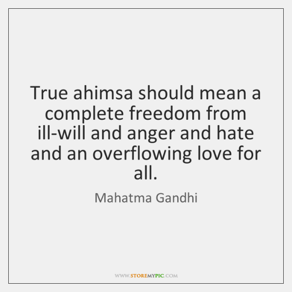 True ahimsa should mean a complete freedom from ill-will and anger and ...