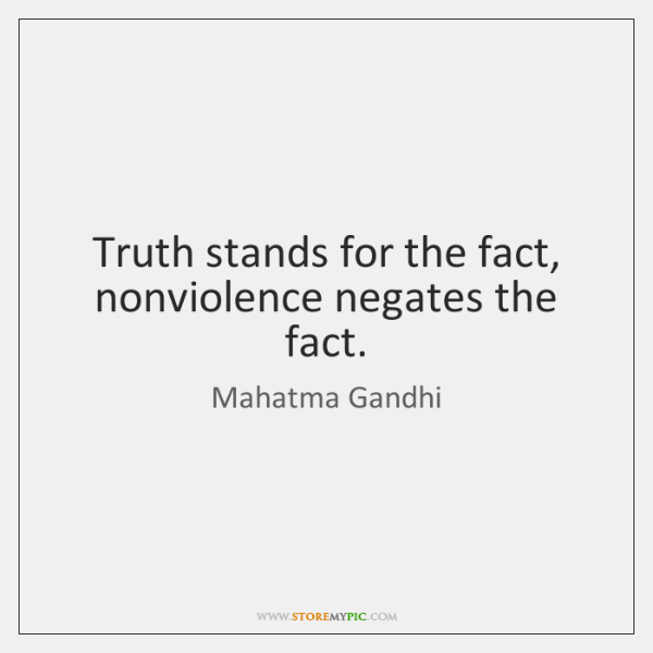 Truth stands for the fact, nonviolence negates the fact.