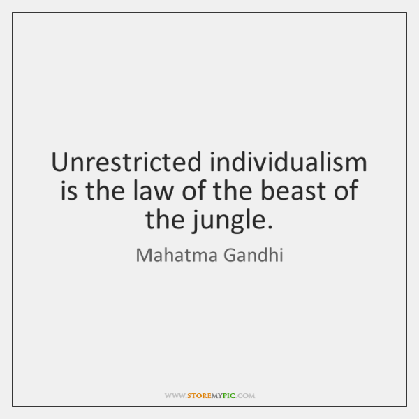 Unrestricted individualism is the law of the beast of the jungle.