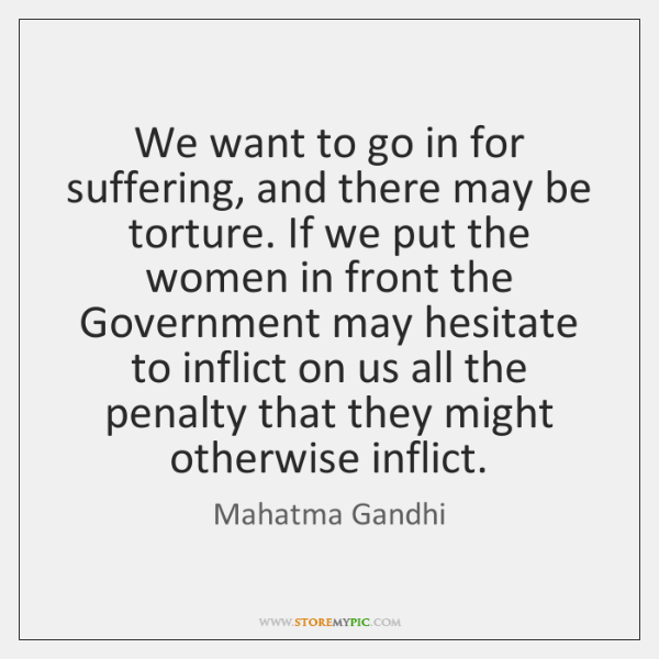 We want to go in for suffering, and there may be torture. ...