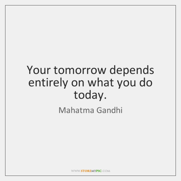 Your tomorrow depends entirely on what you do today.