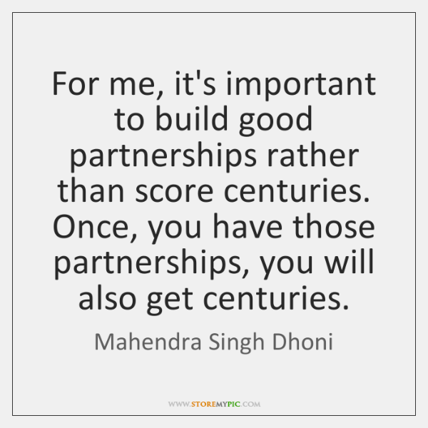 For me, it's important to build good partnerships rather than score centuries. ...
