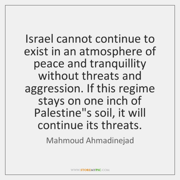 Israel cannot continue to exist in an atmosphere of peace and tranquillity ...
