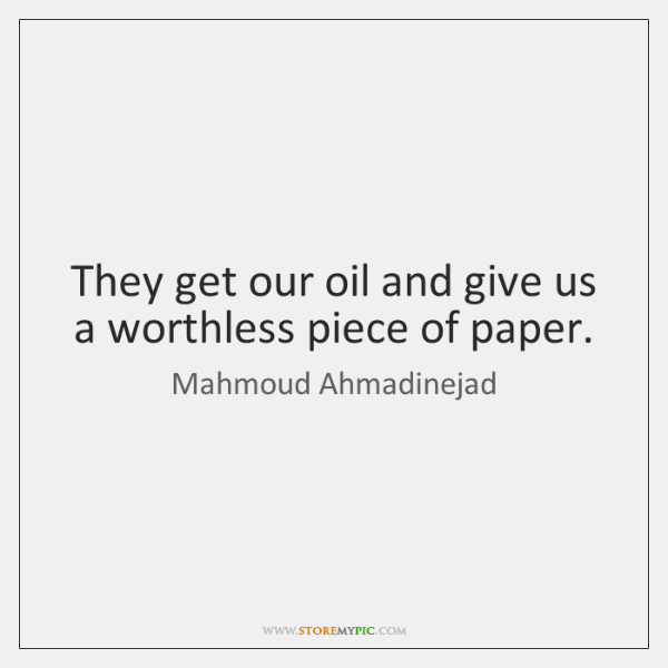 They get our oil and give us a worthless piece of paper.