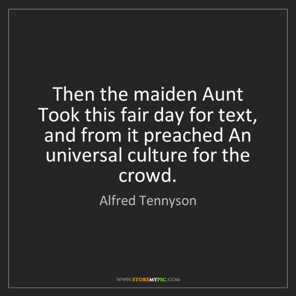 Alfred Tennyson: Then the maiden Aunt Took this fair day for text, and...