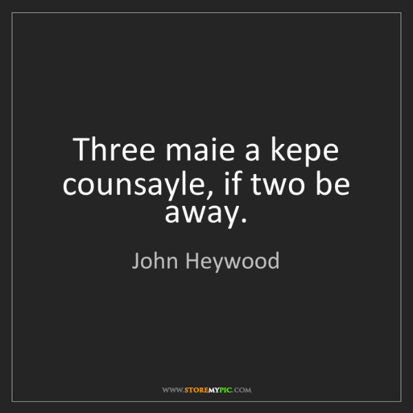 John Heywood: Three maie a kepe counsayle, if two be away.