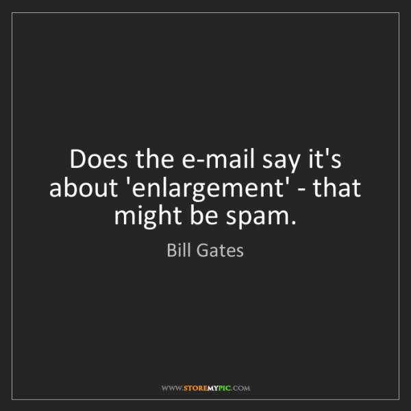 Bill Gates: Does the e-mail say it's about 'enlargement' - that might...