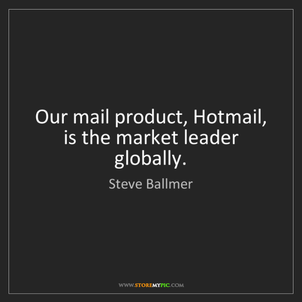 Steve Ballmer: Our mail product, Hotmail, is the market leader globally.