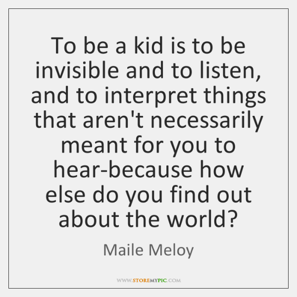 To be a kid is to be invisible and to listen, and ...