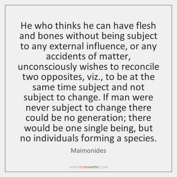 He who thinks he can have flesh and bones without being subject ...