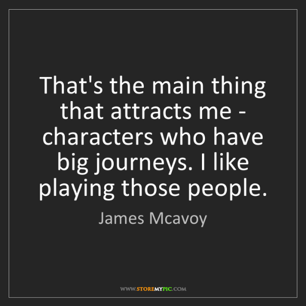James Mcavoy: That's the main thing that attracts me - characters who...