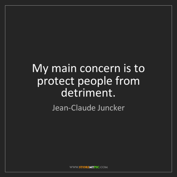 Jean-Claude Juncker: My main concern is to protect people from detriment.