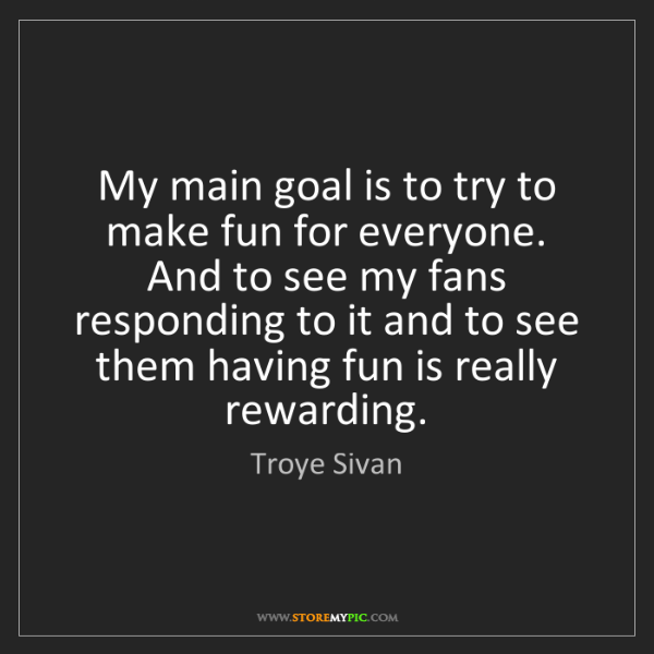 Troye Sivan: My main goal is to try to make fun for everyone. And...