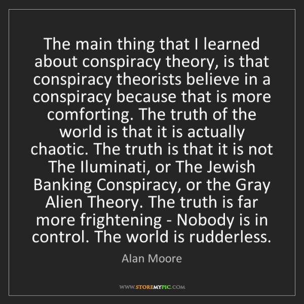 Alan Moore: The main thing that I learned about conspiracy theory,...