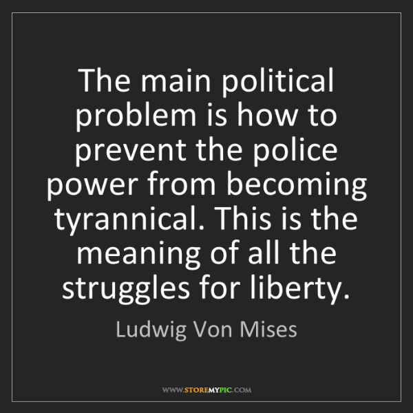 Ludwig Von Mises: The main political problem is how to prevent the police...