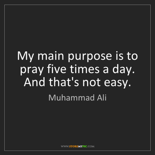 Muhammad Ali: My main purpose is to pray five times a day. And that's...