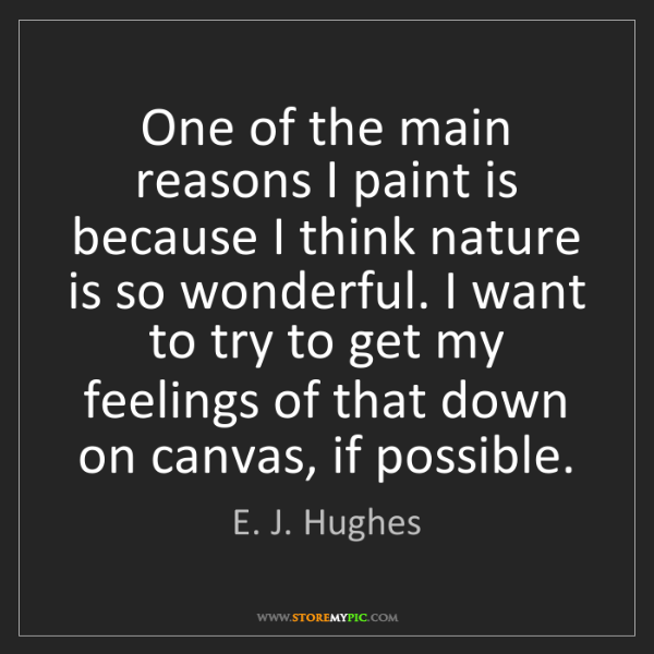 E. J. Hughes: One of the main reasons I paint is because I think nature...