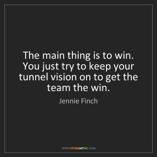 Jennie Finch: The main thing is to win. You just try to keep your tunnel...