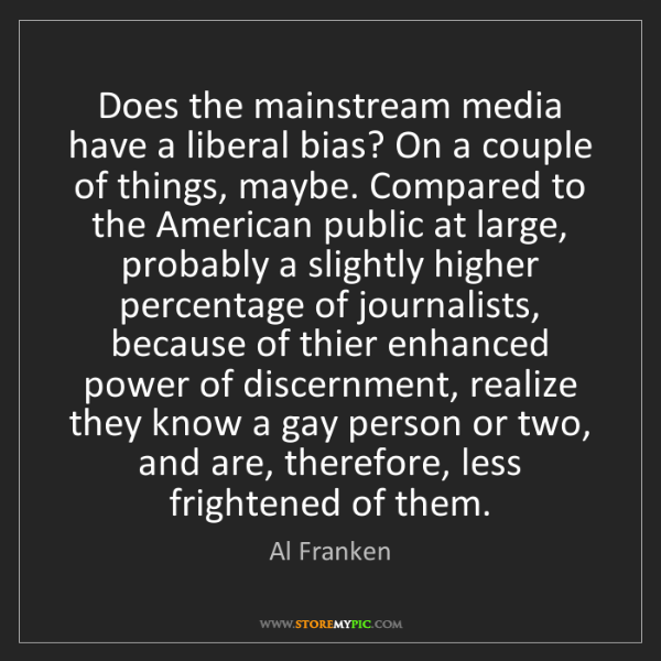 Al Franken: Does the mainstream media have a liberal bias? On a couple...