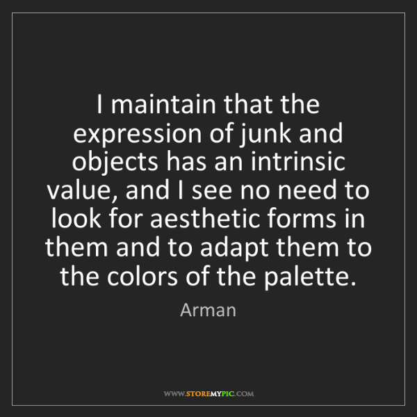 Arman: I maintain that the expression of junk and objects has...