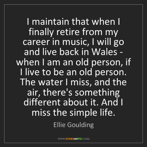 Ellie Goulding: I maintain that when I finally retire from my career...