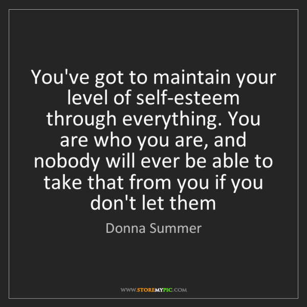 Donna Summer: You've got to maintain your level of self-esteem through...