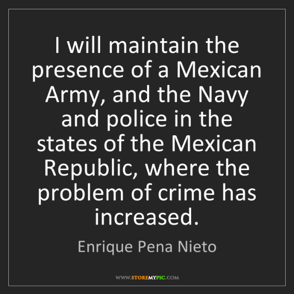 Enrique Pena Nieto: I will maintain the presence of a Mexican Army, and the...