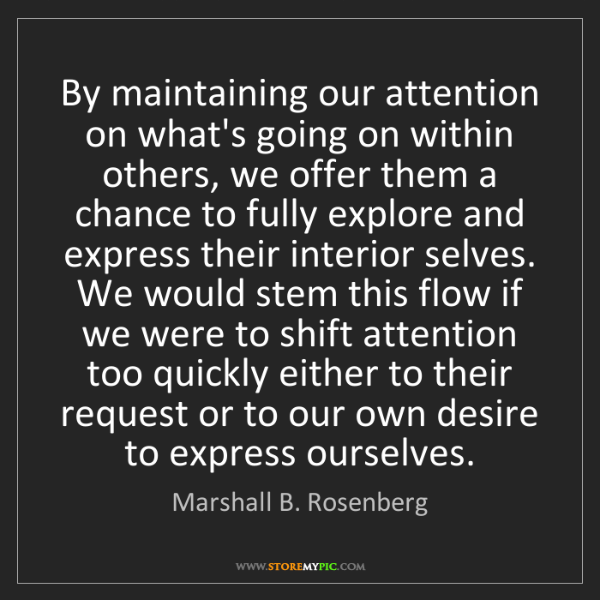 Marshall B. Rosenberg: By maintaining our attention on what's going on within...